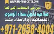 من هي الجهات التي لها صلاحية تأجيل سداد الرسوم القضائية أو الإعفاء منها - القانون الاماراتي